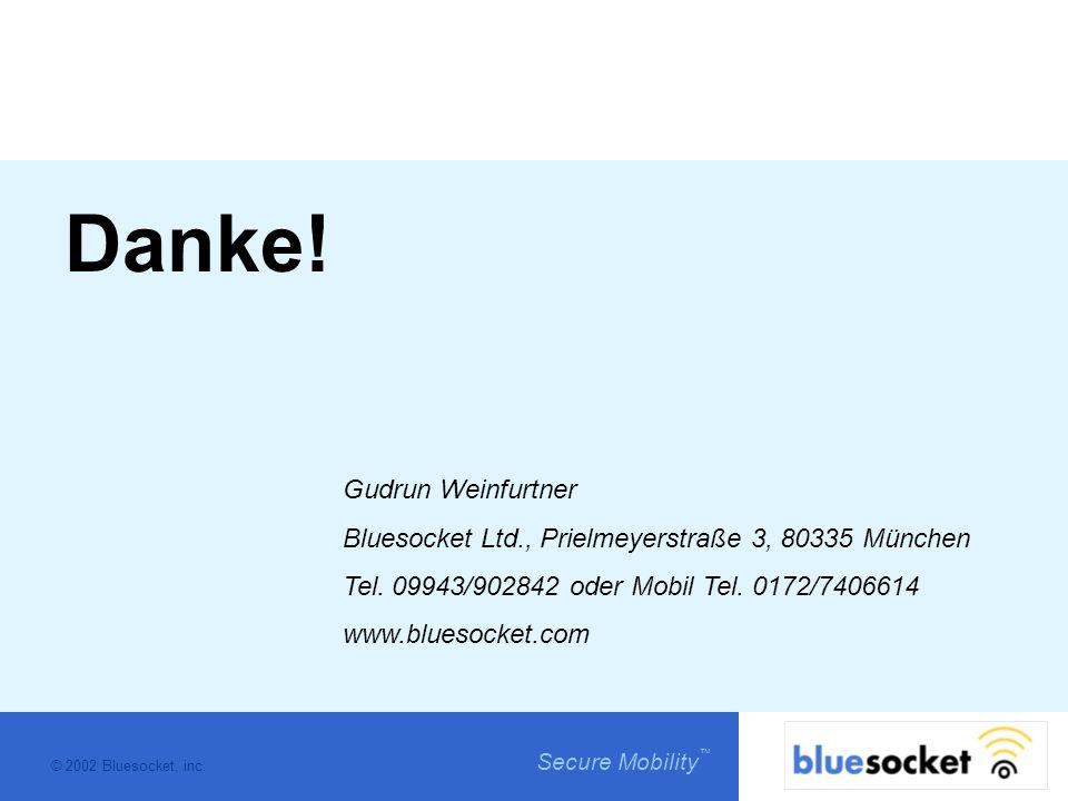 © 2002 Bluesocket, inc. Secure Mobility Danke! Gudrun Weinfurtner Bluesocket Ltd., Prielmeyerstraße 3, 80335 München Tel. 09943/902842 oder Mobil Tel.