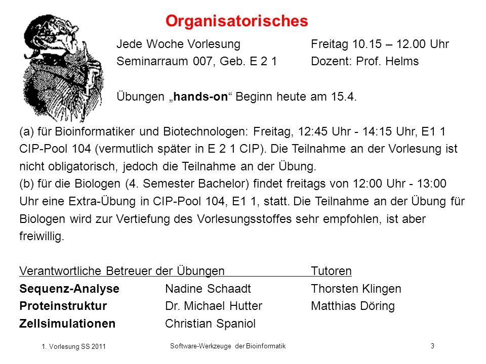 1. Vorlesung SS 2011 Software-Werkzeuge der Bioinformatik3 Jede Woche VorlesungFreitag 10.15 – 12.00 Uhr Seminarraum 007, Geb. E 2 1Dozent: Prof. Helm