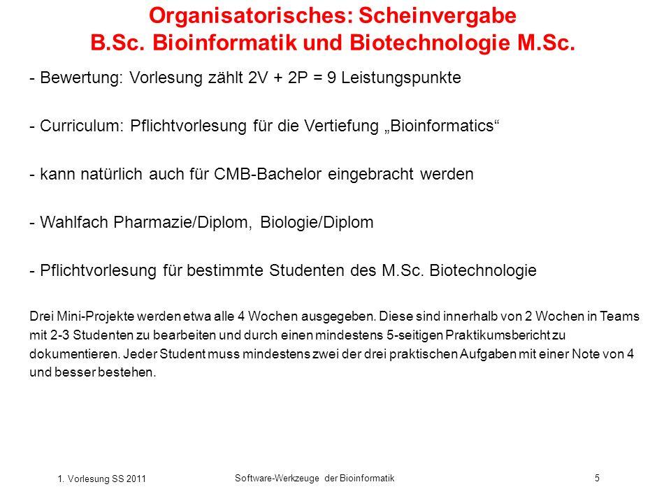 1. Vorlesung SS 2011 Software-Werkzeuge der Bioinformatik5 Organisatorisches: Scheinvergabe B.Sc.