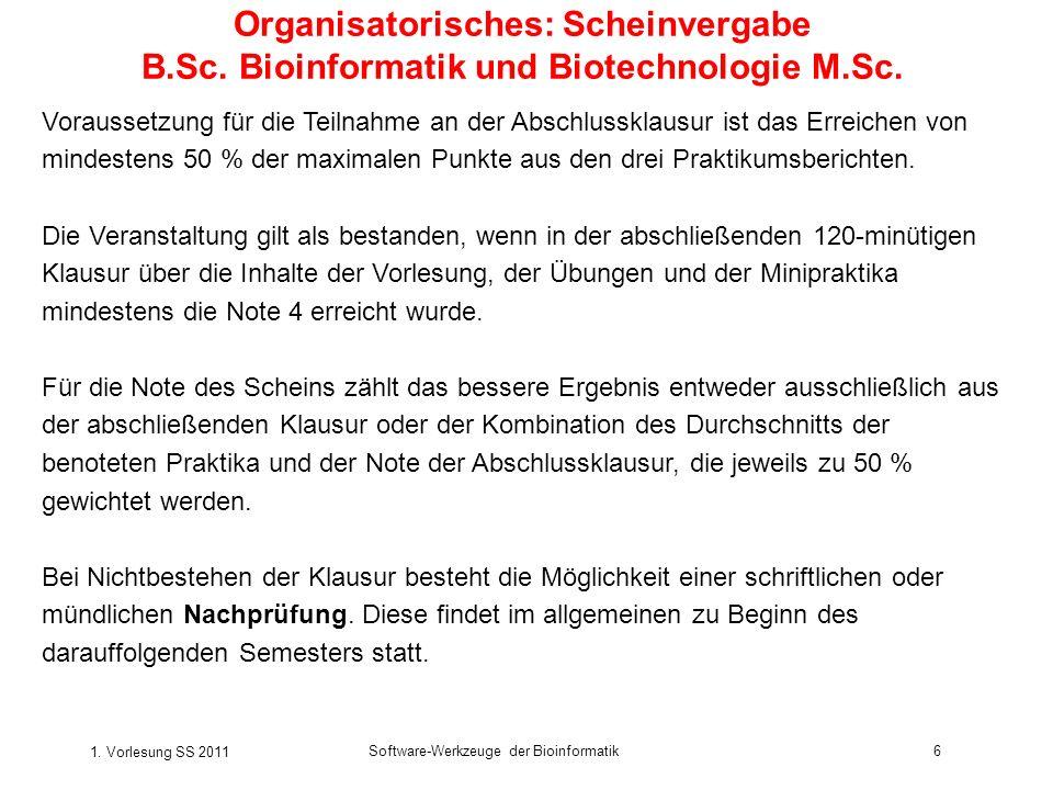 1. Vorlesung SS 2011 Software-Werkzeuge der Bioinformatik6 Organisatorisches: Scheinvergabe B.Sc.