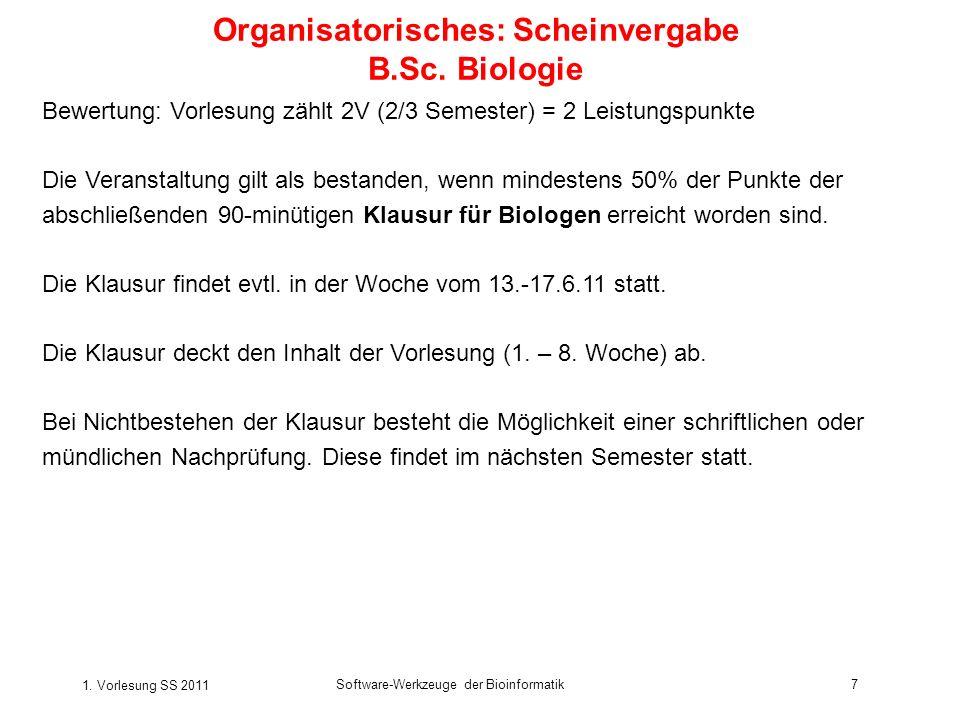 1. Vorlesung SS 2011 Software-Werkzeuge der Bioinformatik7 Organisatorisches: Scheinvergabe B.Sc.