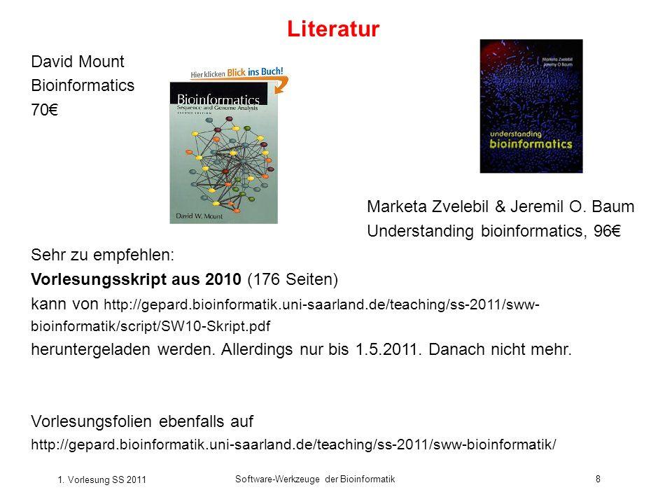 1. Vorlesung SS 2011 Software-Werkzeuge der Bioinformatik8 Literatur David Mount Bioinformatics 70 Marketa Zvelebil & Jeremil O. Baum Understanding bi