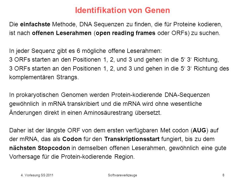 4. Vorlesung SS 2011Softwarewerkzeuge8 Identifikation von Genen Die einfachste Methode, DNA Sequenzen zu finden, die für Proteine kodieren, ist nach o