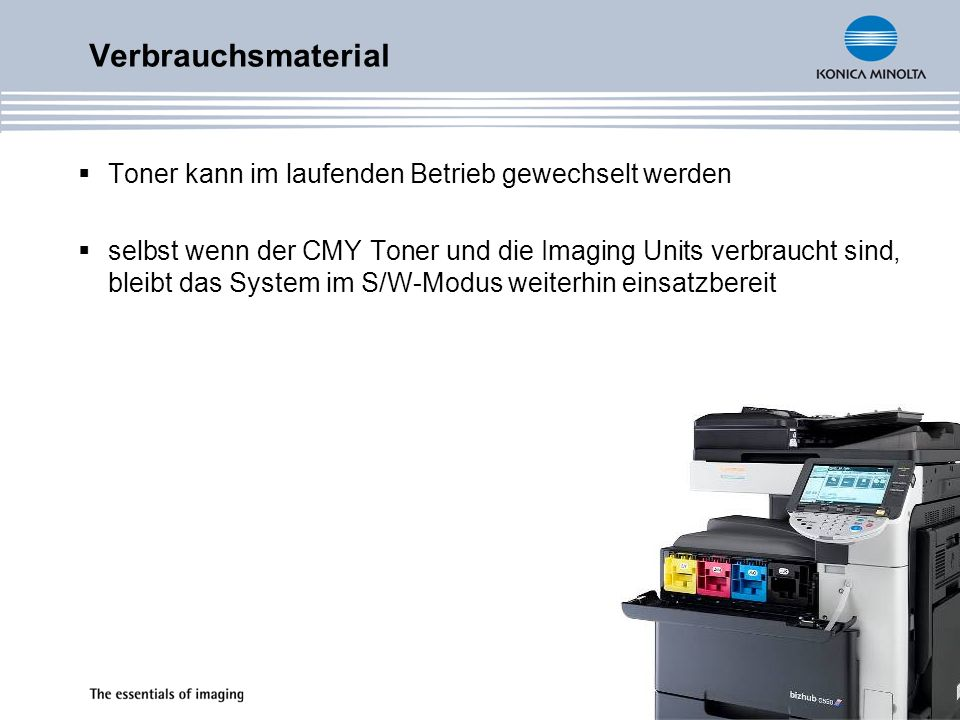 Toner kann im laufenden Betrieb gewechselt werden selbst wenn der CMY Toner und die Imaging Units verbraucht sind, bleibt das System im S/W-Modus weiterhin einsatzbereit Verbrauchsmaterial