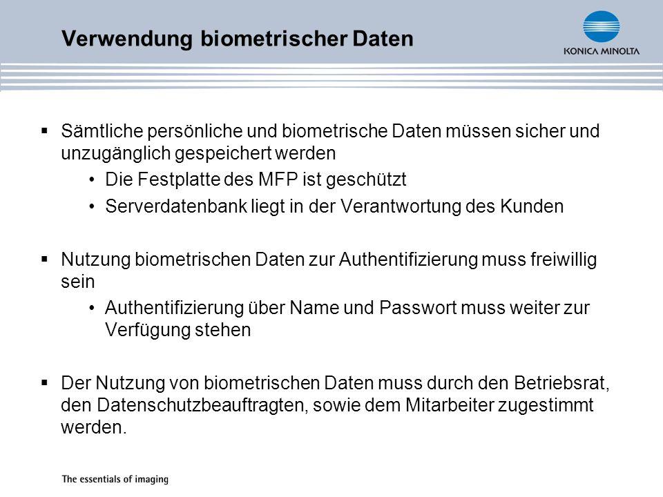 Sämtliche persönliche und biometrische Daten müssen sicher und unzugänglich gespeichert werden Die Festplatte des MFP ist geschützt Serverdatenbank liegt in der Verantwortung des Kunden Nutzung biometrischen Daten zur Authentifizierung muss freiwillig sein Authentifizierung über Name und Passwort muss weiter zur Verfügung stehen Der Nutzung von biometrischen Daten muss durch den Betriebsrat, den Datenschutzbeauftragten, sowie dem Mitarbeiter zugestimmt werden.