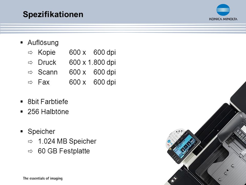 Auflösung Kopie 600 x 600 dpi Druck 600 x 1.800 dpi Scann 600 x 600 dpi Fax 600 x 600 dpi 8bit Farbtiefe 256 Halbtöne Speicher 1.024 MB Speicher 60 GB