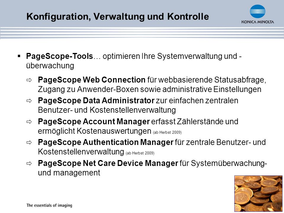 Konfiguration, Verwaltung und Kontrolle PageScope-Tools… optimieren Ihre Systemverwaltung und - überwachung PageScope Web Connection für webbasierende Statusabfrage, Zugang zu Anwender-Boxen sowie administrative Einstellungen PageScope Data Administrator zur einfachen zentralen Benutzer- und Kostenstellenverwaltung PageScope Account Manager erfasst Zählerstände und ermöglicht Kostenauswertungen (ab Herbst 2009) PageScope Authentication Manager für zentrale Benutzer- und Kostenstellenverwaltung (ab Herbst 2009) PageScope Net Care Device Manager für Systemüberwachung- und management