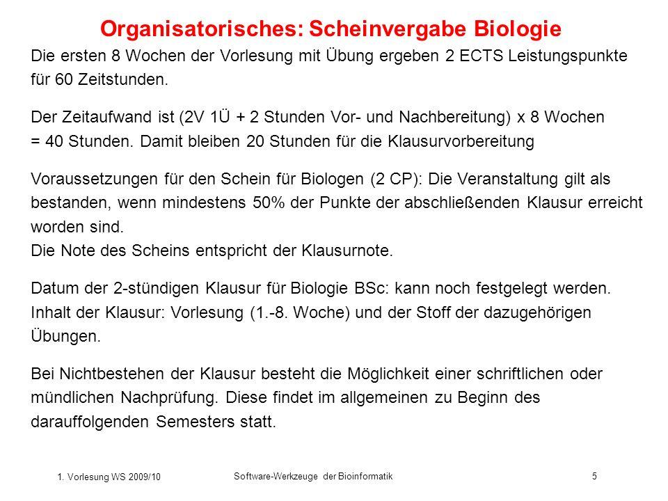 1. Vorlesung WS 2009/10 Software-Werkzeuge der Bioinformatik5 Organisatorisches: Scheinvergabe Biologie Die ersten 8 Wochen der Vorlesung mit Übung er