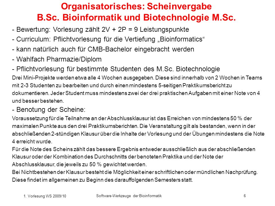 1. Vorlesung WS 2009/10 Software-Werkzeuge der Bioinformatik6 Organisatorisches: Scheinvergabe B.Sc. Bioinformatik und Biotechnologie M.Sc. - Bewertun