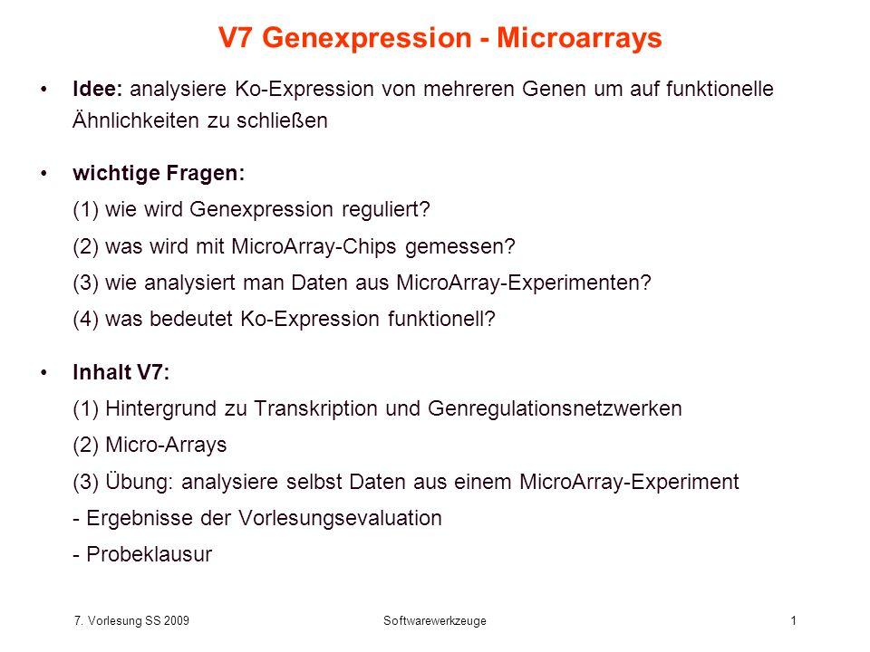 7. Vorlesung SS 2009Softwarewerkzeuge1 V7 Genexpression - Microarrays Idee: analysiere Ko-Expression von mehreren Genen um auf funktionelle Ähnlichkei