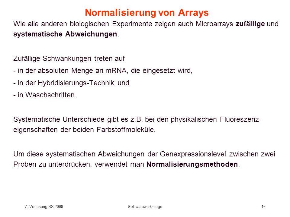 7. Vorlesung SS 2009Softwarewerkzeuge16 Normalisierung von Arrays Wie alle anderen biologischen Experimente zeigen auch Microarrays zufällige und syst