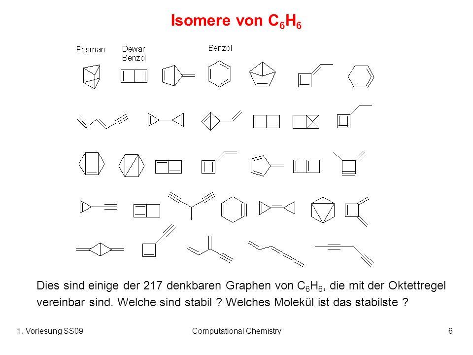 1. Vorlesung SS09Computational Chemistry6 Isomere von C 6 H 6 Dies sind einige der 217 denkbaren Graphen von C 6 H 6, die mit der Oktettregel vereinba