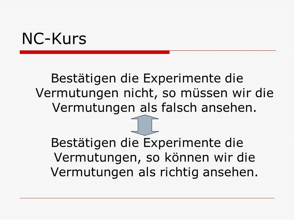 NC-Kurs Bestätigen die Experimente die Vermutungen nicht, so müssen wir die Vermutungen als falsch ansehen. Bestätigen die Experimente die Vermutungen