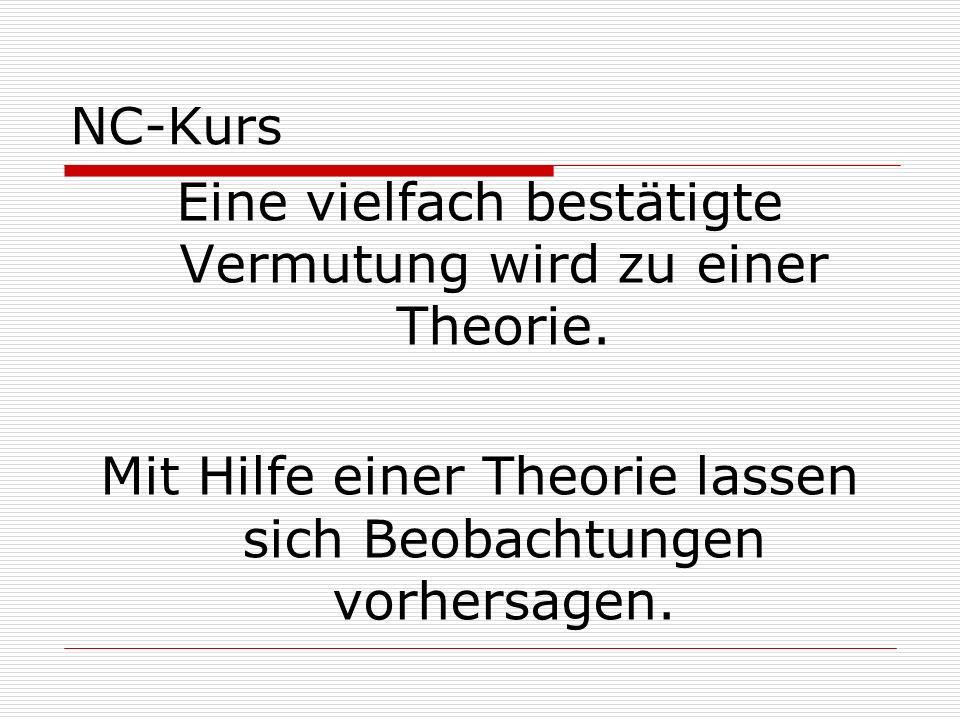 NC-Kurs Eine vielfach bestätigte Vermutung wird zu einer Theorie. Mit Hilfe einer Theorie lassen sich Beobachtungen vorhersagen.