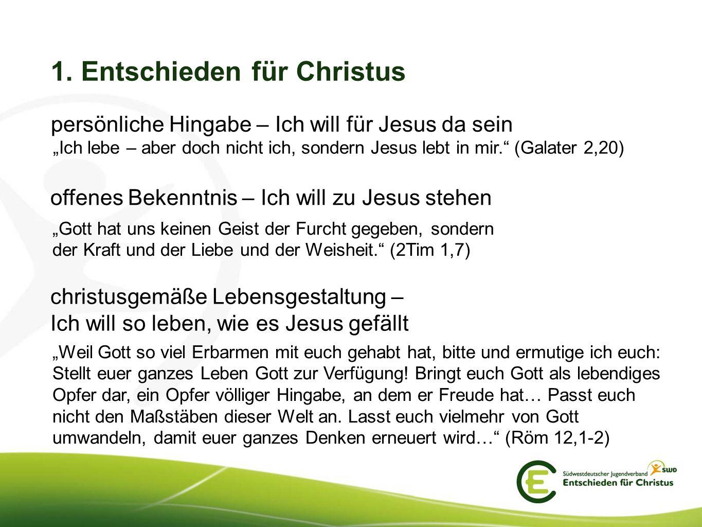 1. Entschieden für Christus persönliche Hingabe – Ich will für Jesus da sein Ich lebe – aber doch nicht ich, sondern Jesus lebt in mir. (Galater 2,20)