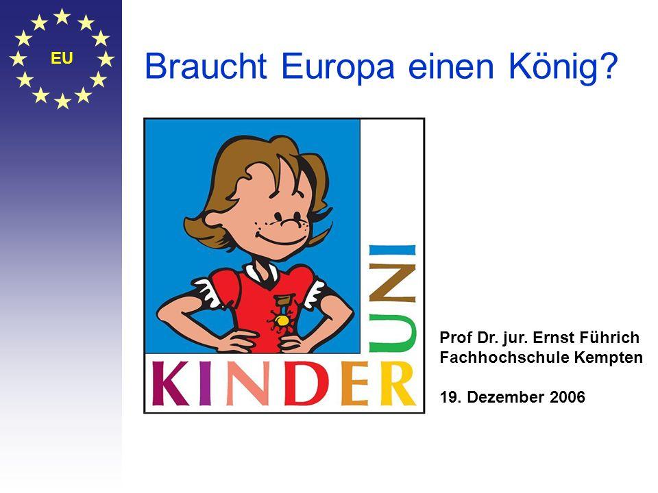 EU Braucht Europa einen König? Prof Dr. jur. Ernst Führich Fachhochschule Kempten 19. Dezember 2006