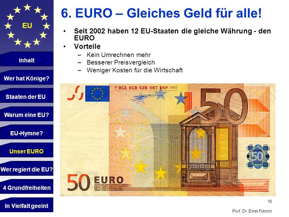 10 Prof. Dr. Ernst Führich EU 6. EURO – Gleiches Geld für alle! Seit 2002 haben 12 EU-Staaten die gleiche Währung - den EURO Vorteile –Kein Umrechnen