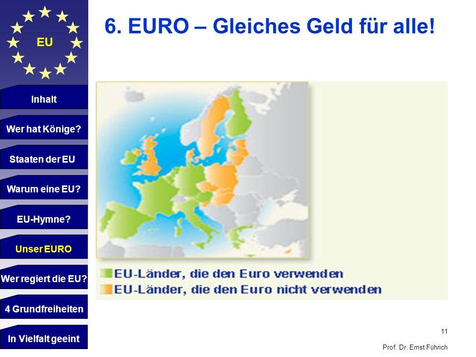 11 Prof. Dr. Ernst Führich EU 6. EURO – Gleiches Geld für alle! Inhalt Wer hat Könige? Staaten der EU Warum eine EU? EU-Hymne Staaten der EU Warum ein