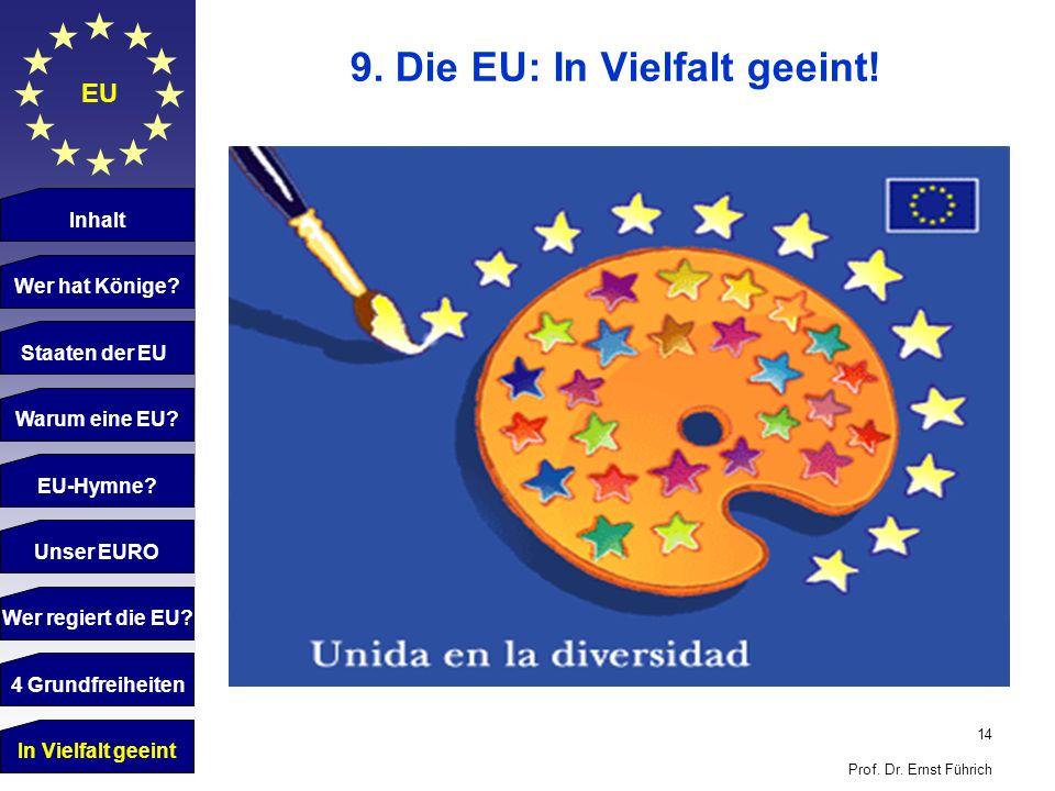 14 Prof. Dr. Ernst Führich EU 9. Die EU: In Vielfalt geeint! Inhalt Wer hat Könige? Staaten der EU Warum eine EU? EU-Hymne? Unser EURO Wer regiert die