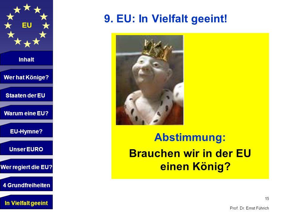 15 Prof. Dr. Ernst Führich EU 9. EU: In Vielfalt geeint! Inhalt Wer hat Könige? Staaten der EU Warum eine EU? EU-Hymne? Unser EURO Wer regiert die EU?