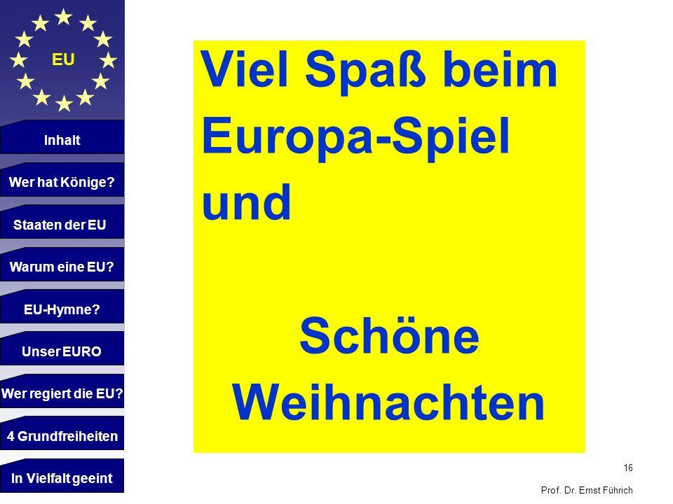 16 Prof. Dr. Ernst Führich EU Inhalt Wer hat Könige? Staaten der EU Warum eine EU? EU-Hymne? Unser EURO Wer regiert die EU? 4 Grundfreiheiten Viel Spa