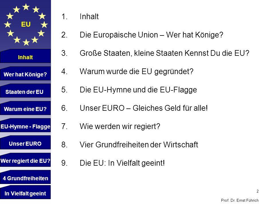2 Prof. Dr. Ernst Führich EU 1.Inhalt 2.Die Europäische Union – Wer hat Könige? 3.Große Staaten, kleine Staaten Kennst Du die EU? 4.Warum wurde die EU