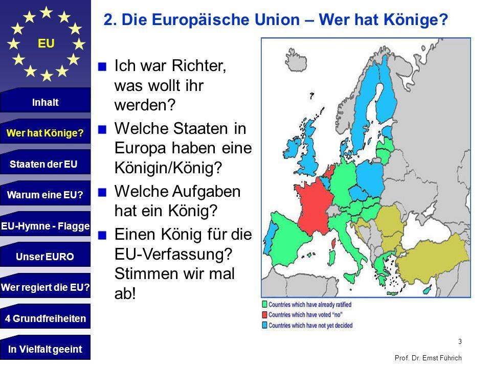3 Prof. Dr. Ernst Führich EU 2. Die Europäische Union – Wer hat Könige? Inhalt Wer hat Könige? Ich war Richter, was wollt ihr werden? Welche Staaten i