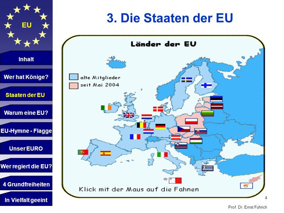 4 Prof. Dr. Ernst Führich EU 3. Die Staaten der EU Inhalt Wer hat Könige? Staaten der EU Warum eine EU? EU-Hymne - Flagge Unser EURO Wer regiert die E
