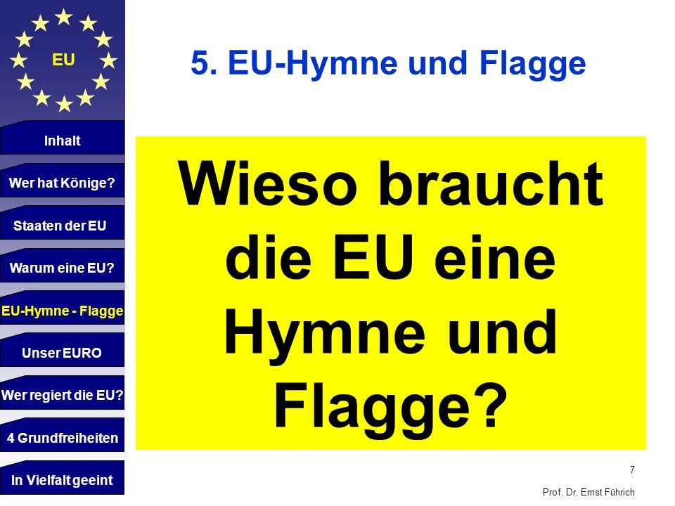 7 Prof. Dr. Ernst Führich EU 5. EU-Hymne und Flagge Inhalt Wer hat Könige? Staaten der EU Warum eine EU? Wieso braucht die EU eine Hymne und Flagge? E
