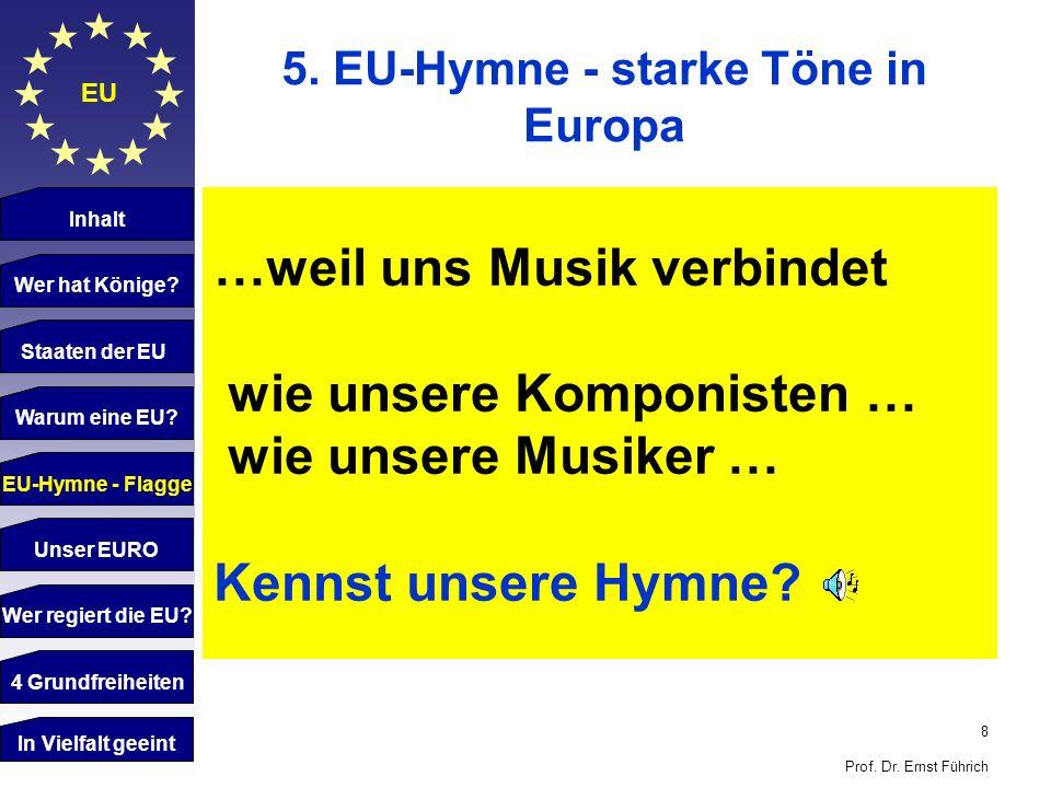 8 Prof. Dr. Ernst Führich EU 5. EU-Hymne - starke Töne in Europa Inhalt Wer hat Könige? Staaten der EU Warum eine EU? …weil uns Musik verbindet wie un