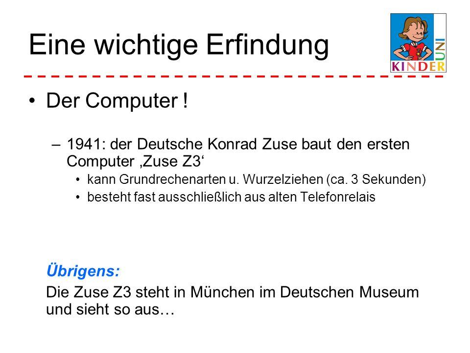 Eine wichtige Erfindung Der Computer ! –1941: der Deutsche Konrad Zuse baut den ersten Computer Zuse Z3 kann Grundrechenarten u. Wurzelziehen (ca. 3 S