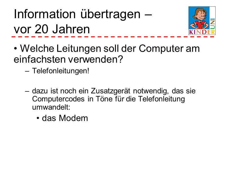 Information übertragen – vor 20 Jahren Welche Leitungen soll der Computer am einfachsten verwenden? –Telefonleitungen! –dazu ist noch ein Zusatzgerät