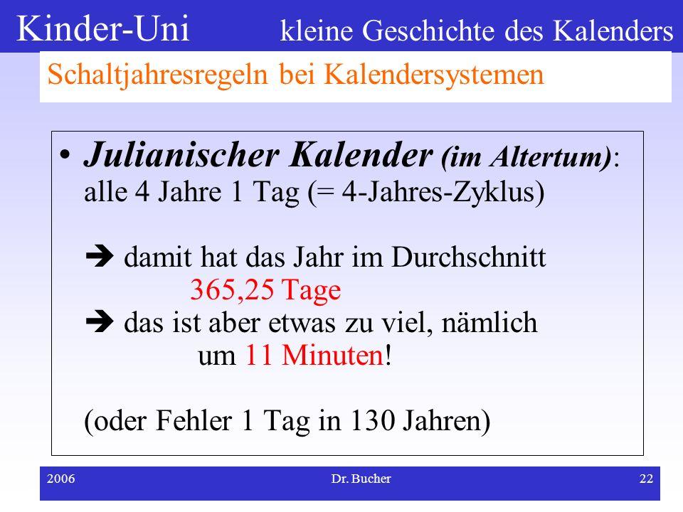 Kinder-Uni kleine Geschichte des Kalenders 2006Dr. Bucher21 Schaltjahresregeln bei Kalendersystemen Julianischer Kalender (bis ins 16. Jh.) Gregoriani