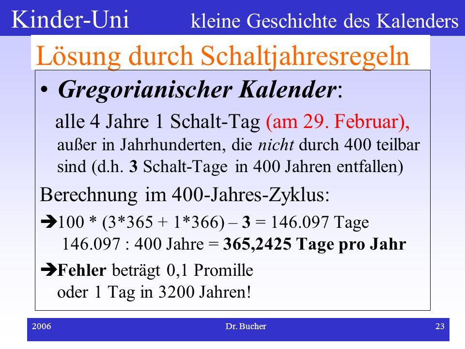 Kinder-Uni kleine Geschichte des Kalenders 2006Dr. Bucher22 Schaltjahresregeln bei Kalendersystemen Julianischer Kalender (im Altertum): alle 4 Jahre
