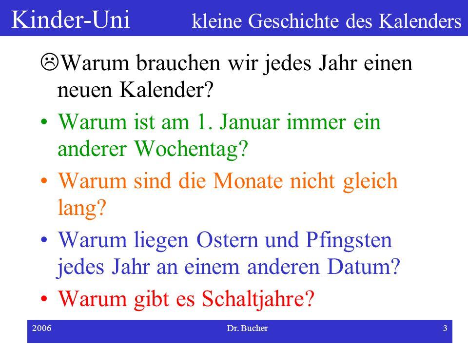 Kinder-Uni kleine Geschichte des Kalenders 2006Dr. Bucher2 Was ist ein Kalender? Es gibt Wandkalender, Taschenkalender...