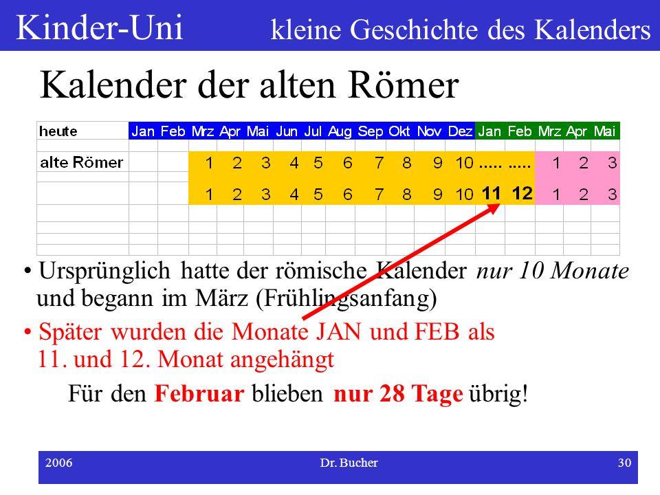 Kinder-Uni kleine Geschichte des Kalenders 2006Dr. Bucher29 Kalender der alten Römer Ursprünglich hatte der römische Kalender nur 10 Monate und begann