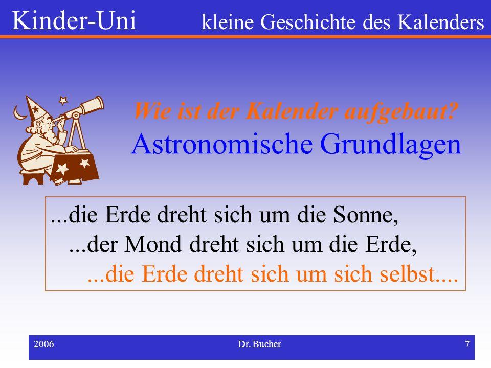 Kinder-Uni kleine Geschichte des Kalenders 2006Dr. Bucher6 Wer hat den Kalender erfunden? Der Kalender als System ist eine Erfindung der Menschen! (An