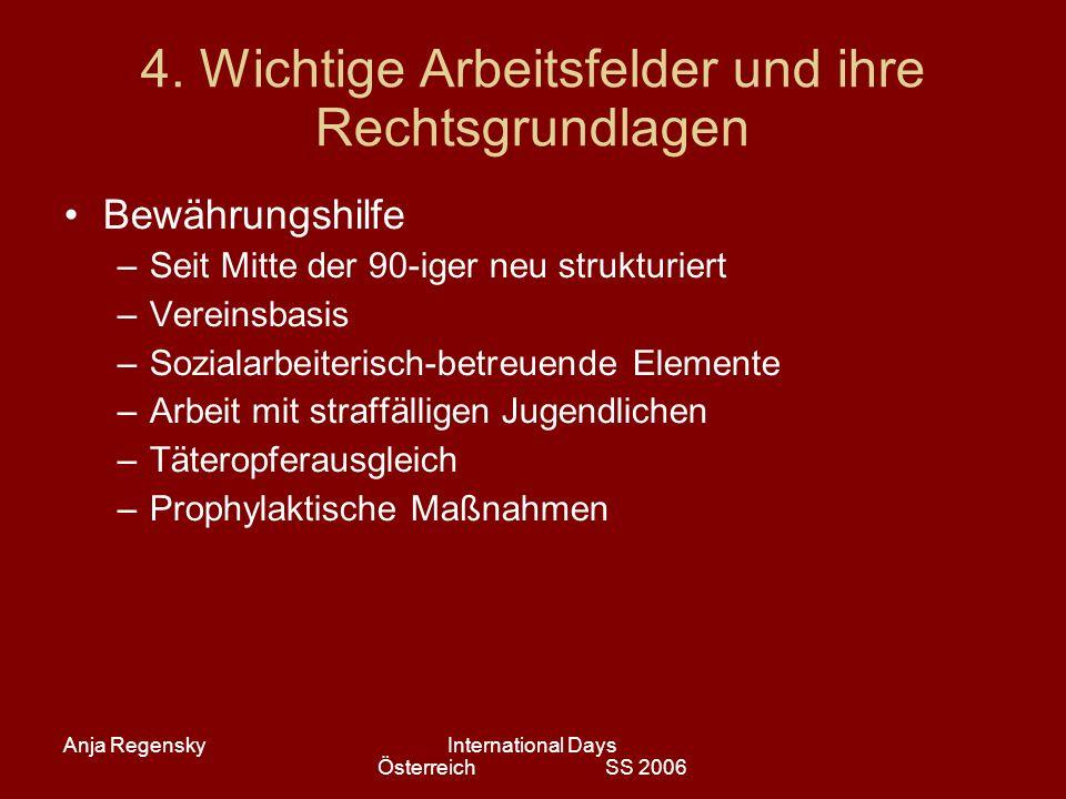 Anja RegenskyInternational Days Österreich SS 2006 4. Wichtige Arbeitsfelder und ihre Rechtsgrundlagen Bewährungshilfe –Seit Mitte der 90-iger neu str