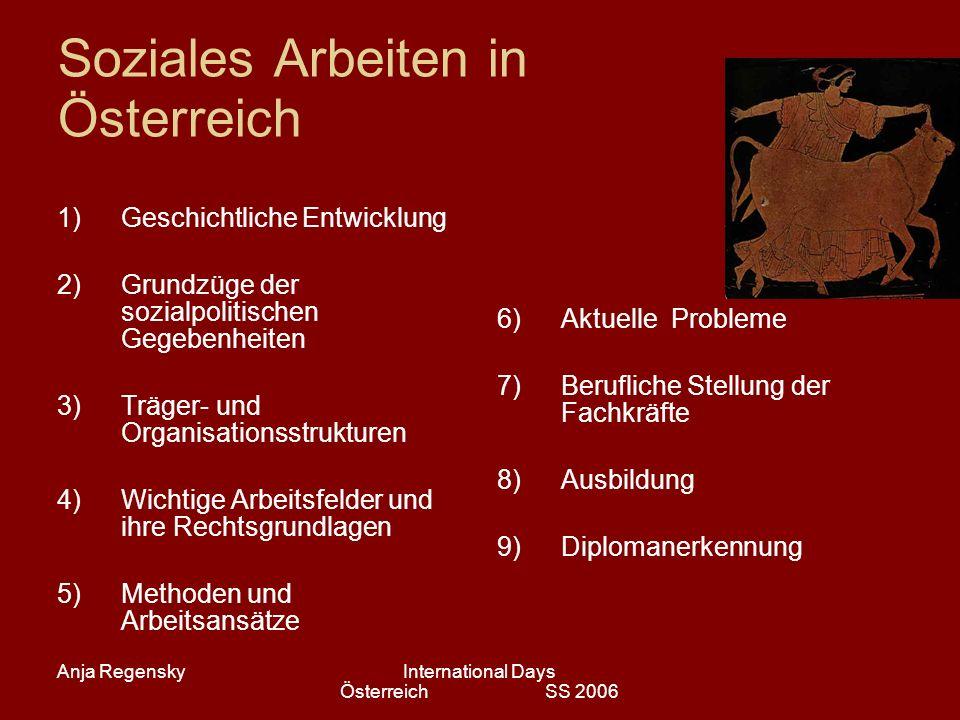 Anja RegenskyInternational Days Österreich SS 2006 Soziales Arbeiten in Österreich 1)Geschichtliche Entwicklung 2)Grundzüge der sozialpolitischen Gege