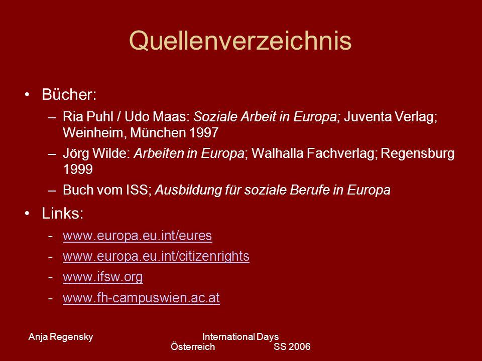 Anja RegenskyInternational Days Österreich SS 2006 Quellenverzeichnis Bücher: –Ria Puhl / Udo Maas: Soziale Arbeit in Europa; Juventa Verlag; Weinheim, München 1997 –Jörg Wilde: Arbeiten in Europa; Walhalla Fachverlag; Regensburg 1999 –Buch vom ISS; Ausbildung für soziale Berufe in Europa Links: -www.europa.eu.int/eureswww.europa.eu.int/eures -www.europa.eu.int/citizenrightswww.europa.eu.int/citizenrights -www.ifsw.orgwww.ifsw.org -www.fh-campuswien.ac.atwww.fh-campuswien.ac.at