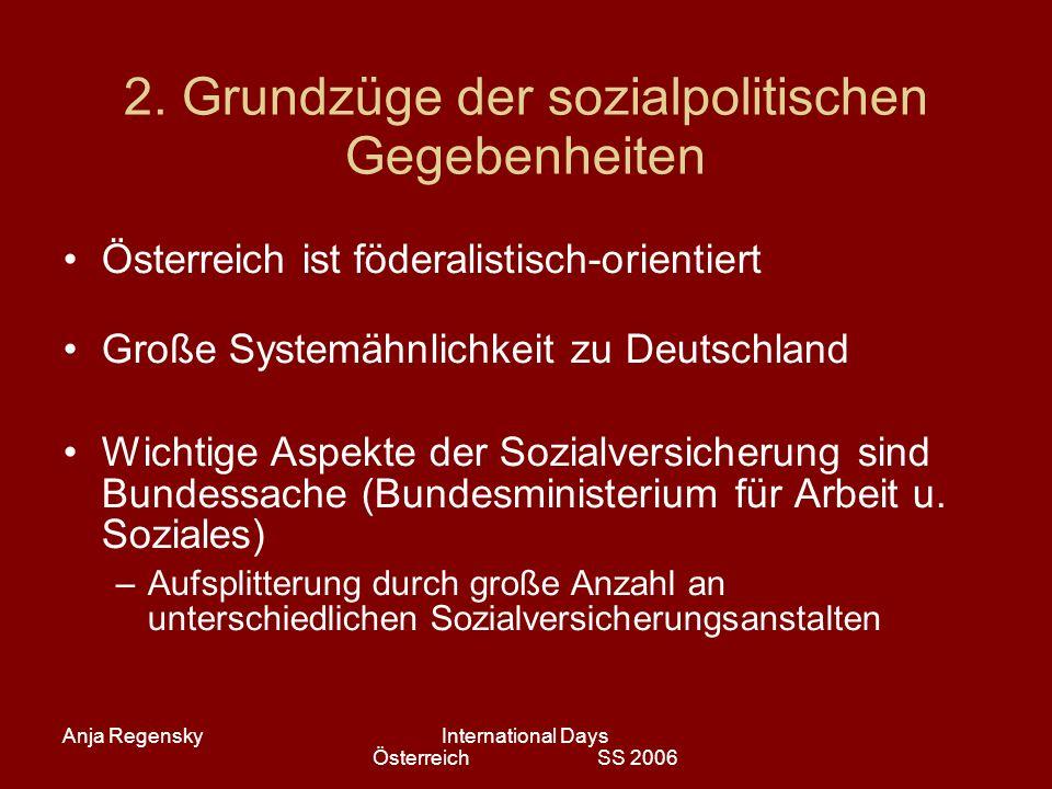 Anja RegenskyInternational Days Österreich SS 2006 2. Grundzüge der sozialpolitischen Gegebenheiten Österreich ist föderalistisch-orientiert Große Sys