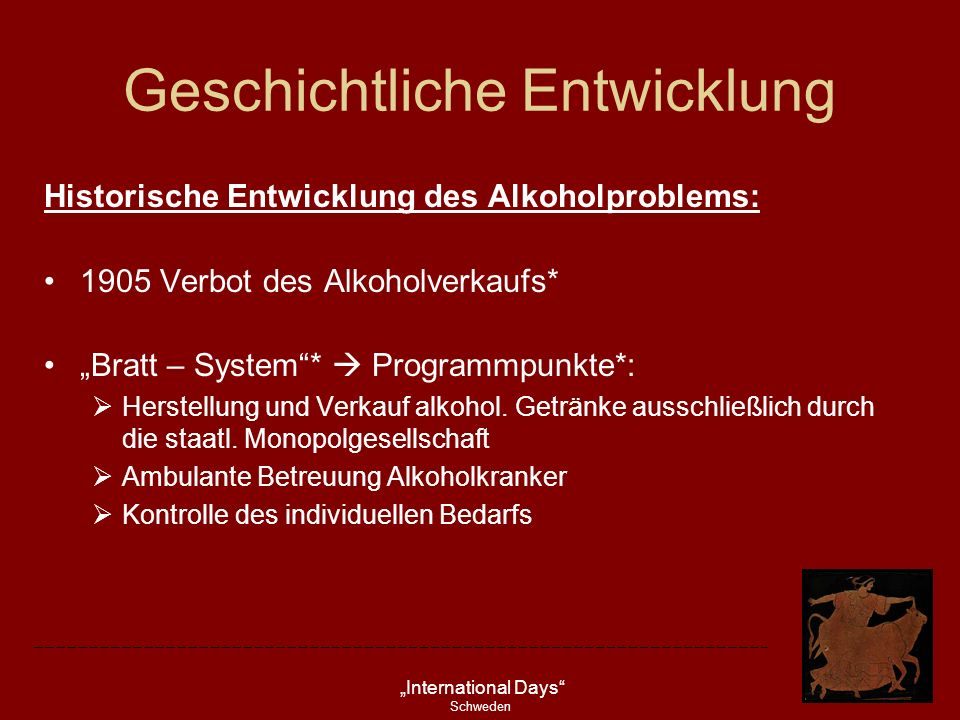 International Days Schweden Geschichtliche Entwicklung Historische Entwicklung des Alkoholproblems: 1905 Verbot des Alkoholverkaufs* Bratt – System* P
