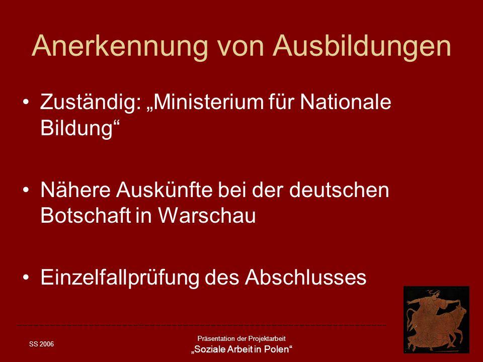 SS 2006 Präsentation der Projektarbeit Soziale Arbeit in Polen Anerkennung von Ausbildungen Zuständig: Ministerium für Nationale Bildung Nähere Auskün