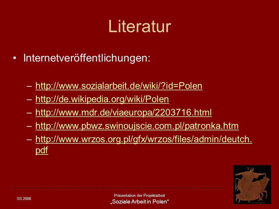 SS 2006 Präsentation der Projektarbeit Soziale Arbeit in Polen Literatur Internetveröffentlichungen: –http://www.sozialarbeit.de/wiki/?id=Polenhttp://