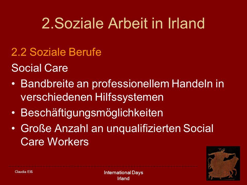 Claudia Elß International Days Irland 2.Soziale Arbeit in Irland 2.2 Soziale Berufe Social Care Bandbreite an professionellem Handeln in verschiedenen