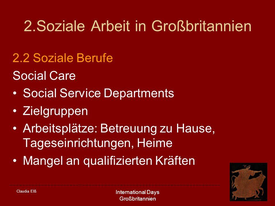 Claudia Elß International Days Großbritannien 2.Soziale Arbeit in Großbritannien 2.2 Soziale Berufe Social Care Social Service Departments Zielgruppen Arbeitsplätze: Betreuung zu Hause, Tageseinrichtungen, Heime Mangel an qualifizierten Kräften