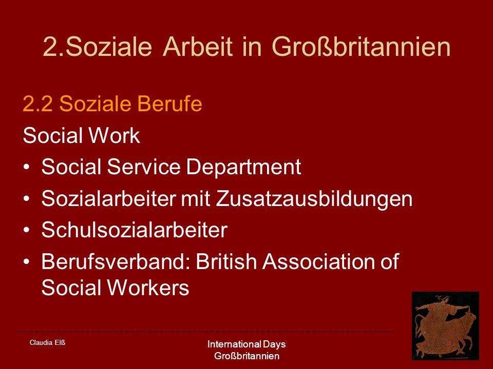 Claudia Elß International Days Großbritannien 2.Soziale Arbeit in Großbritannien 2.2 Soziale Berufe Social Work Social Service Department Sozialarbeiter mit Zusatzausbildungen Schulsozialarbeiter Berufsverband: British Association of Social Workers