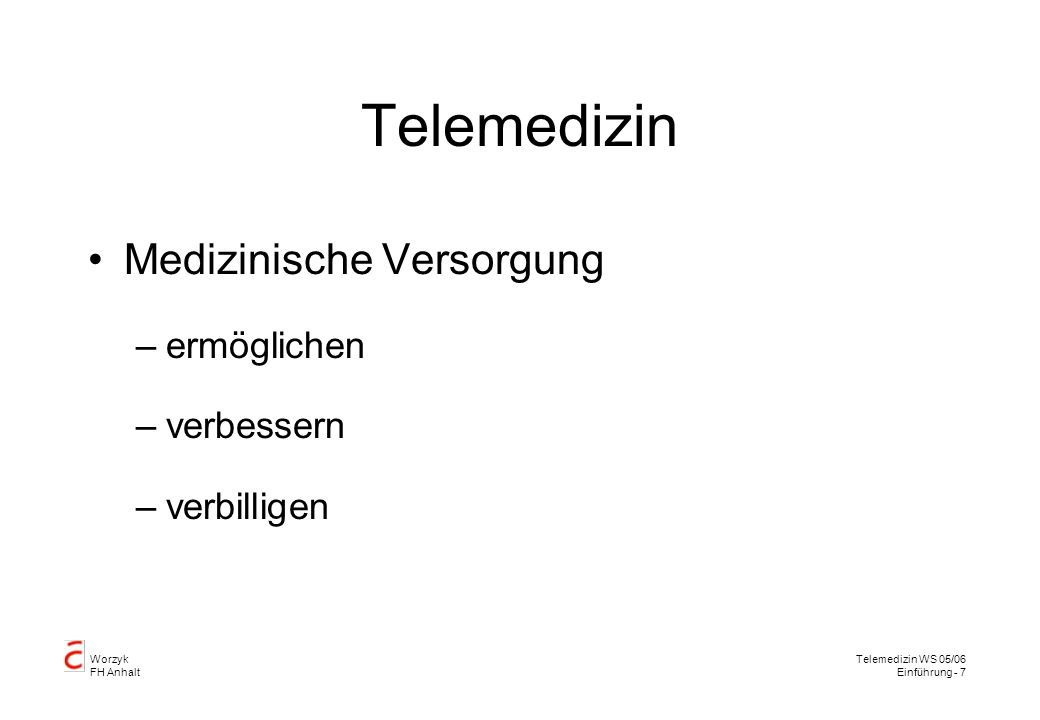 Worzyk FH Anhalt Telemedizin WS 05/06 Einführung - 8 Telemedizinische Beispiele ermöglichen verbessern verbilligen PrototypStudieRoutine EIS Telemonitoring Giftnotruf Telekardiologie Teleradiologie Dermopathologie visible human Hörtest Sehtest MEDASHIP Fernoperation
