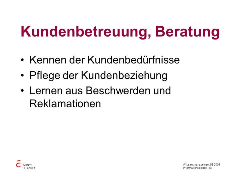 Wissensmanagement SS 2006 Informationslogistik - 18 Worzyk FH Anhalt Kundenbetreuung, Beratung Kennen der Kundenbedürfnisse Pflege der Kundenbeziehung