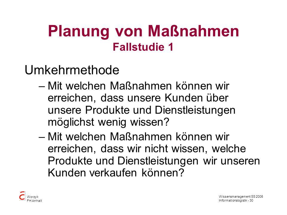 Wissensmanagement SS 2006 Informationslogistik - 30 Worzyk FH Anhalt Planung von Maßnahmen Fallstudie 1 Umkehrmethode –Mit welchen Maßnahmen können wi
